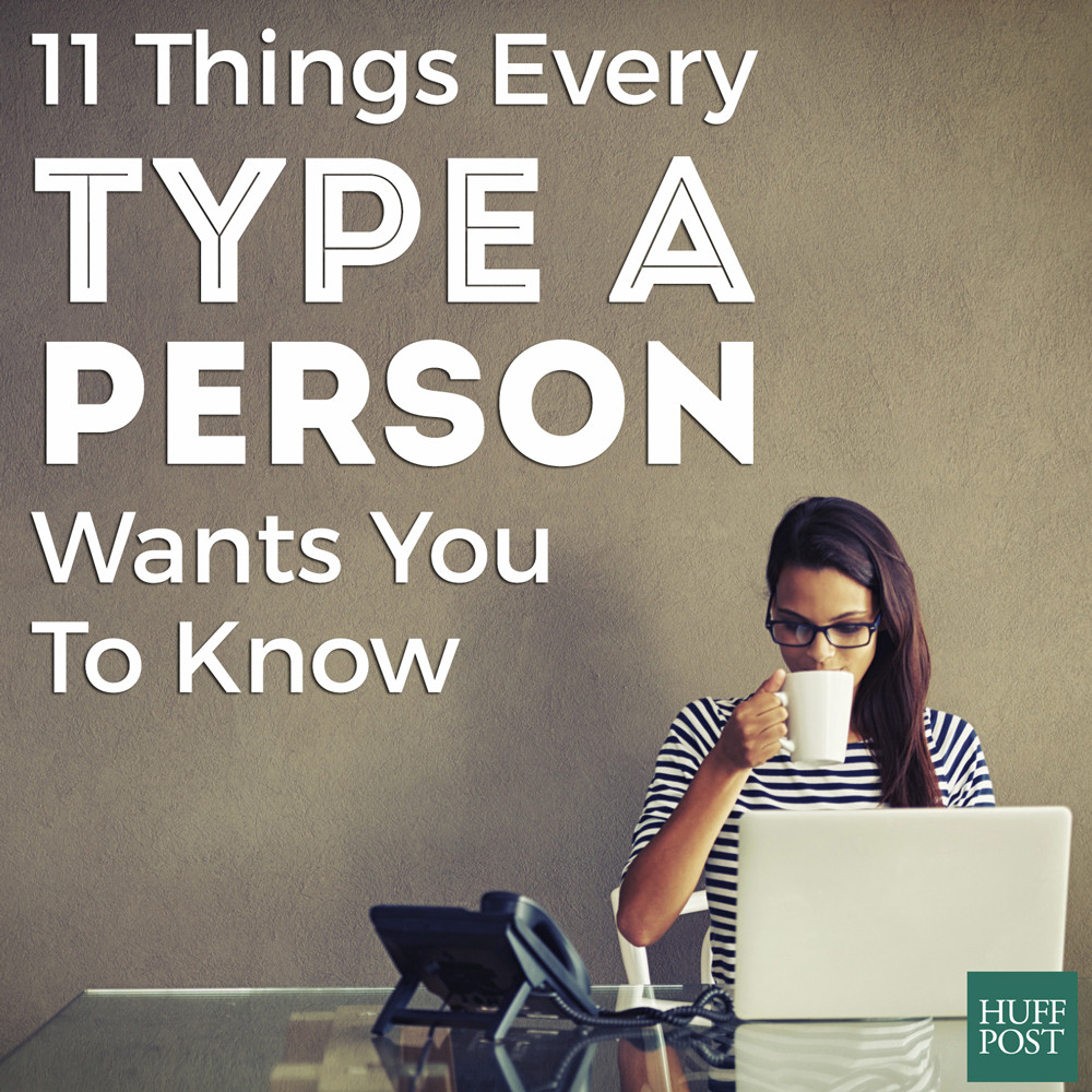 To know a Type A person is to love them — flaws and all. Below are just a  few things Type A people want you to know about the personality.
