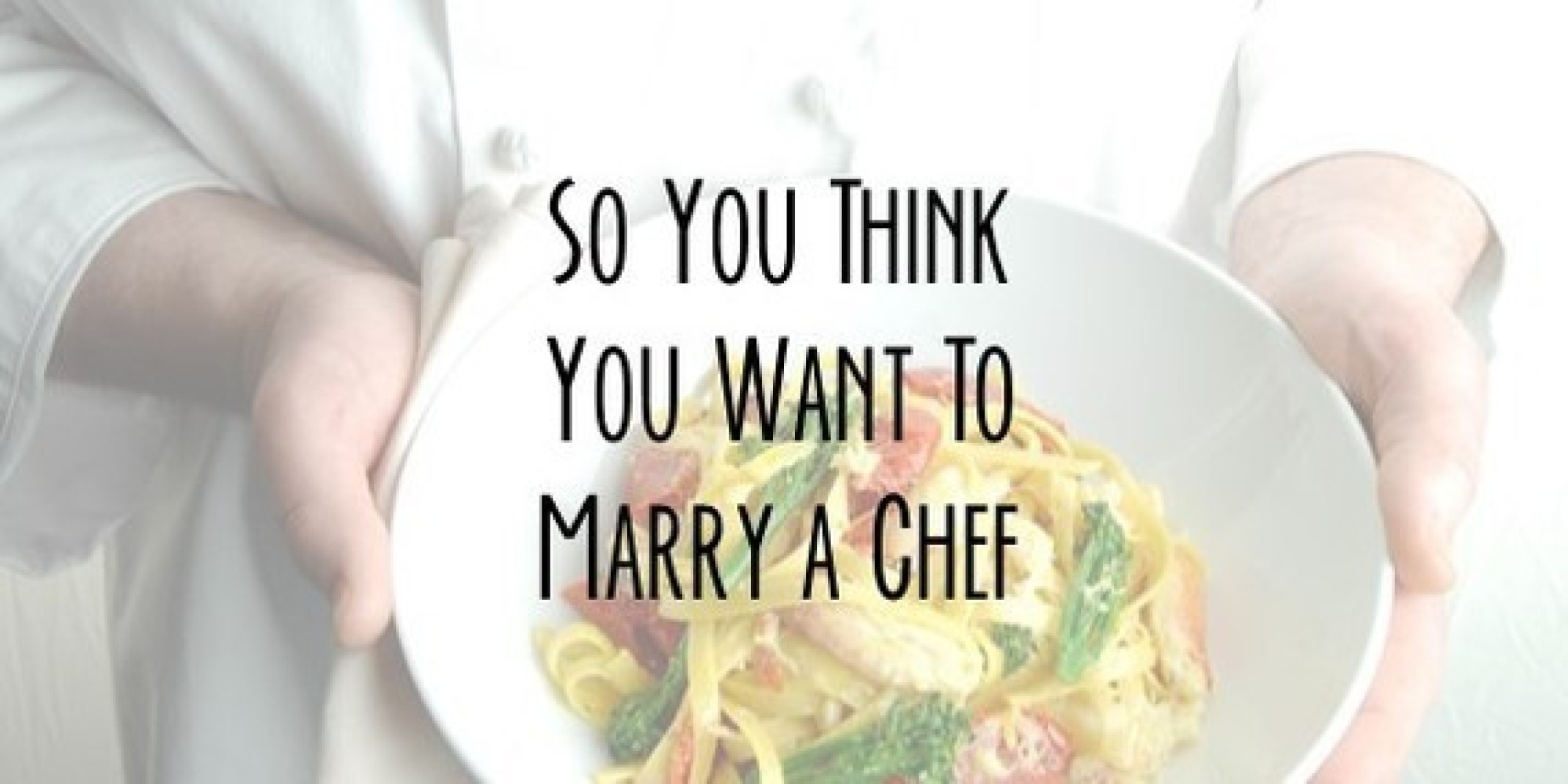 so you think you want to marry a chef the huffington post