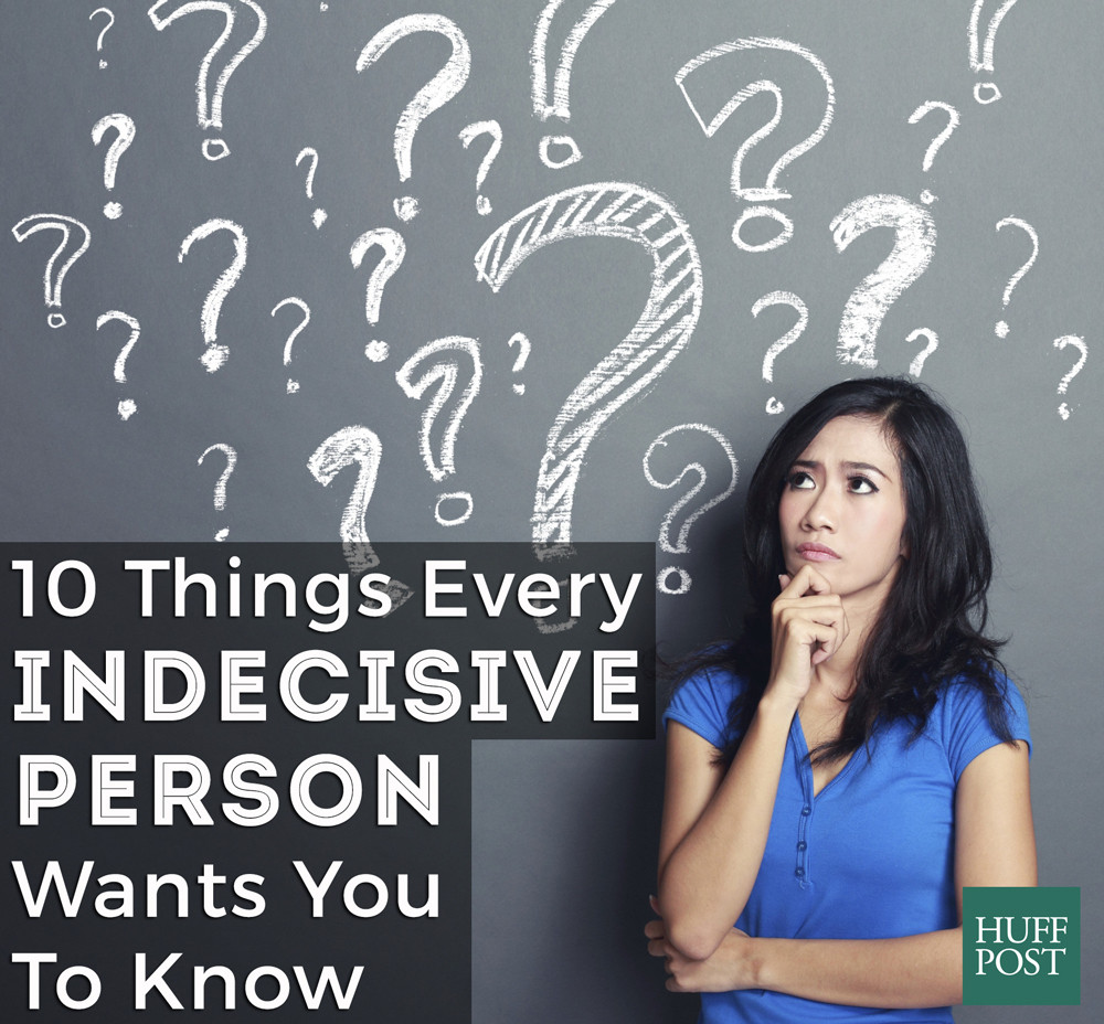 10 things every indecisive person wants you to know | huffpost life