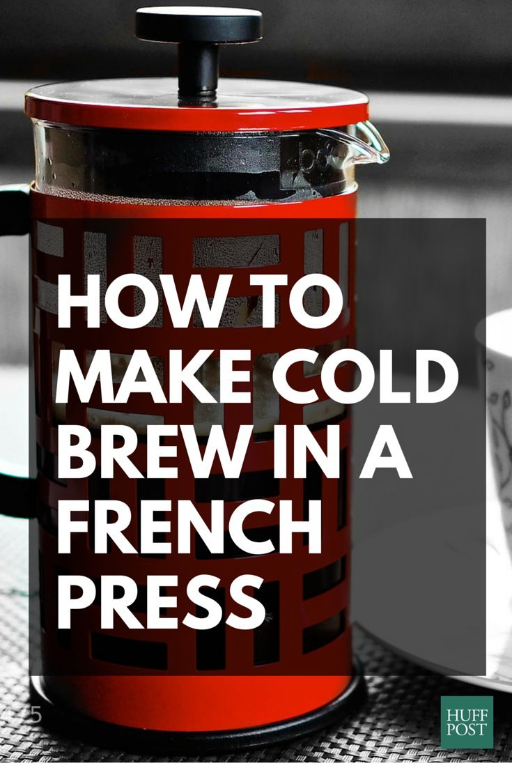 French Press Iced Coffee Maker : How To Make Cold Brew Coffee With Your French Press, Because You Can! HuffPost