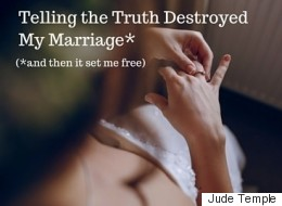 Telling The Truth Destroyed My Marriage* (*And Then It Set Me Free)